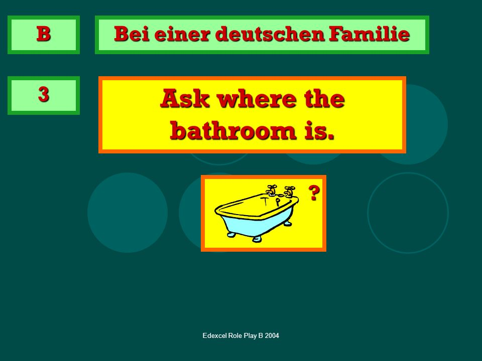 Bei einer deutschen Familie Ask where the bathroom is.