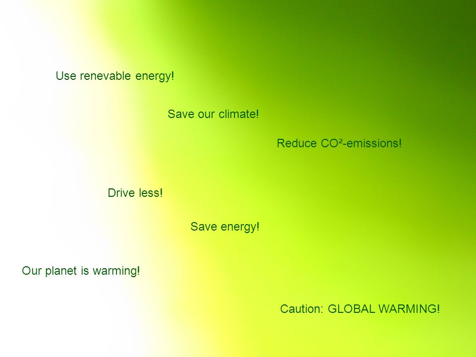 Use renevable energy! Save our climate! Reduce CO²-emissions! Drive less! Save energy! Our planet is warming!