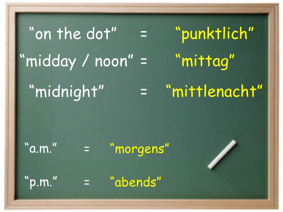 on the dot punktlich = midnight mittlenacht midday / noon
