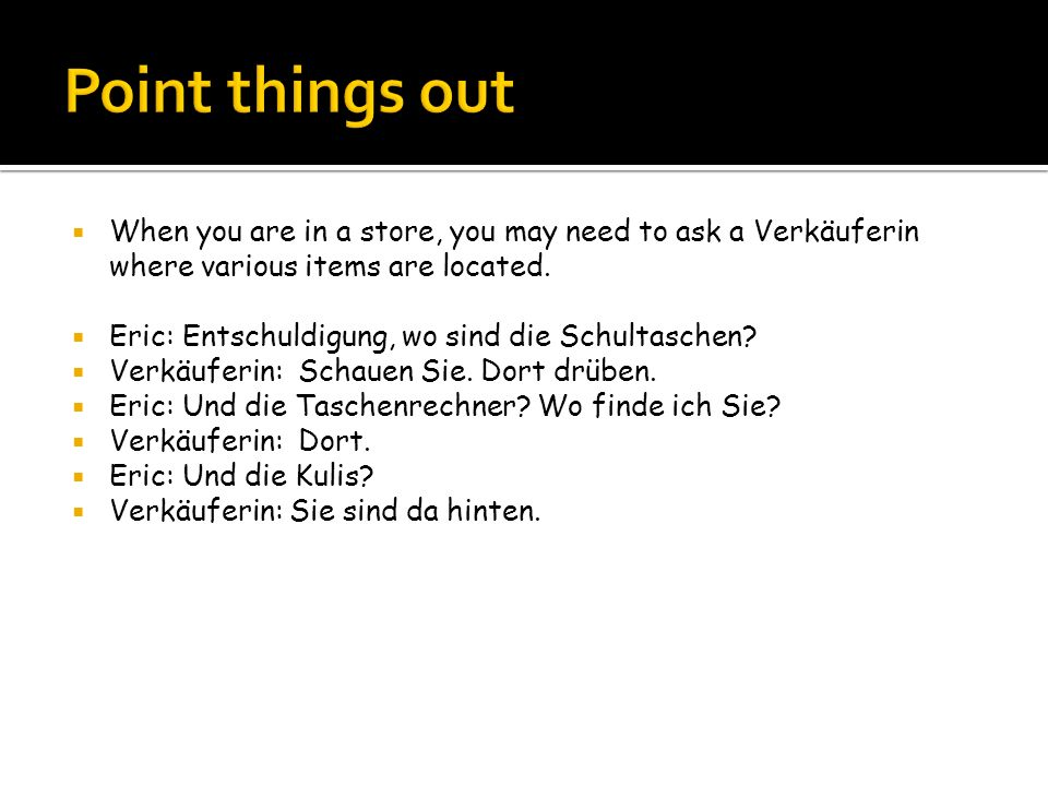 Point things out When you are in a store, you may need to ask a Verkäuferin where various items are located.
