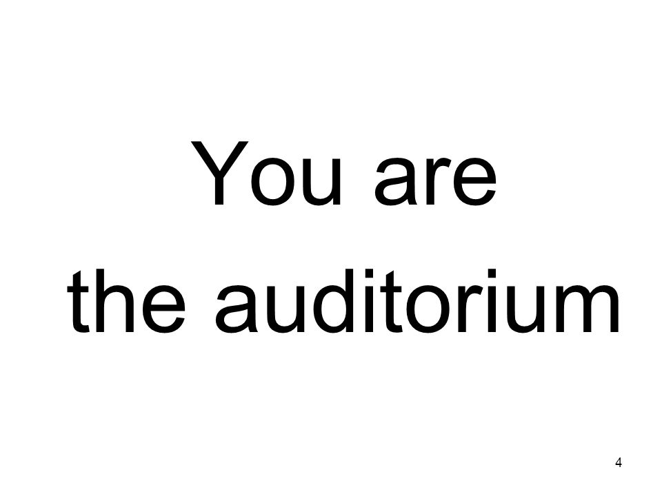 You are the auditorium