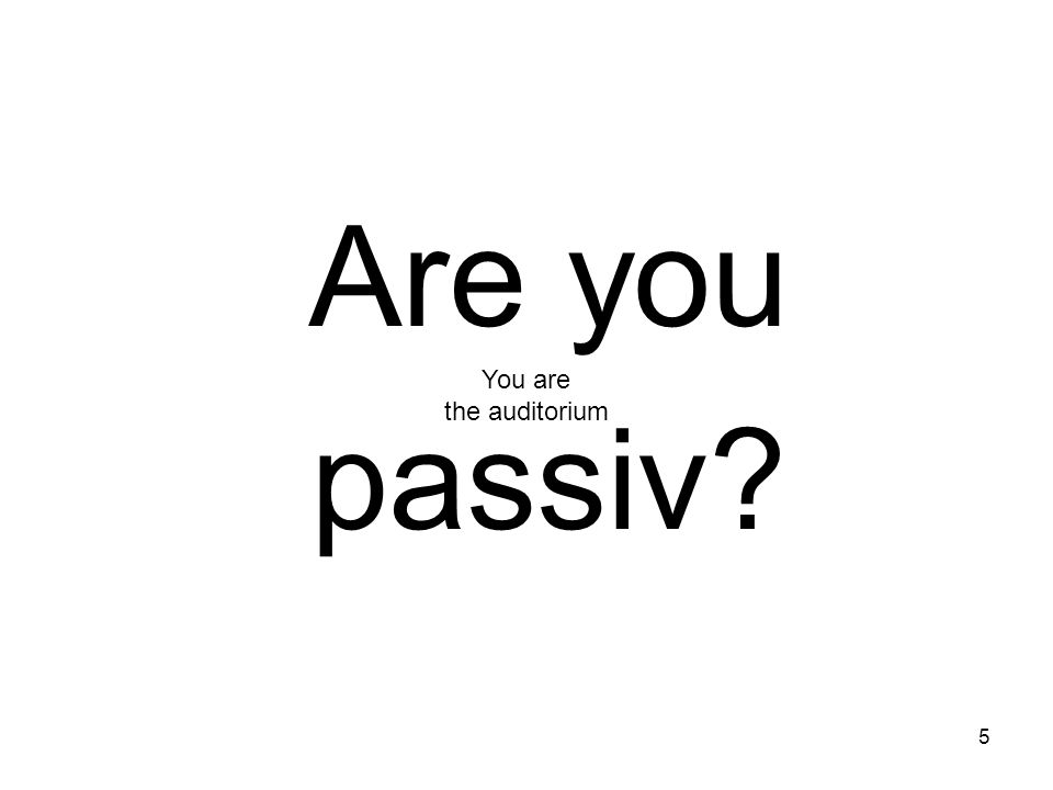 Are you passiv You are the auditorium