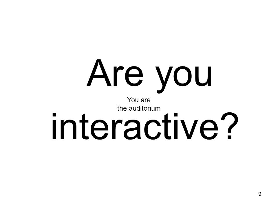Are you interactive You are the auditorium
