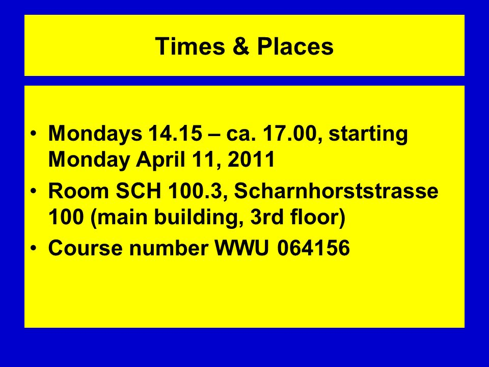 Times & Places Mondays – ca , starting Monday April 11, Room SCH 100.3, Scharnhorststrasse 100 (main building, 3rd floor)