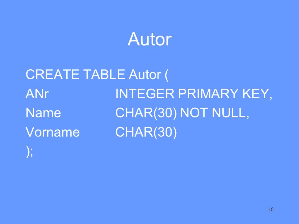 Autor CREATE TABLE Autor ( ANr INTEGER PRIMARY KEY,