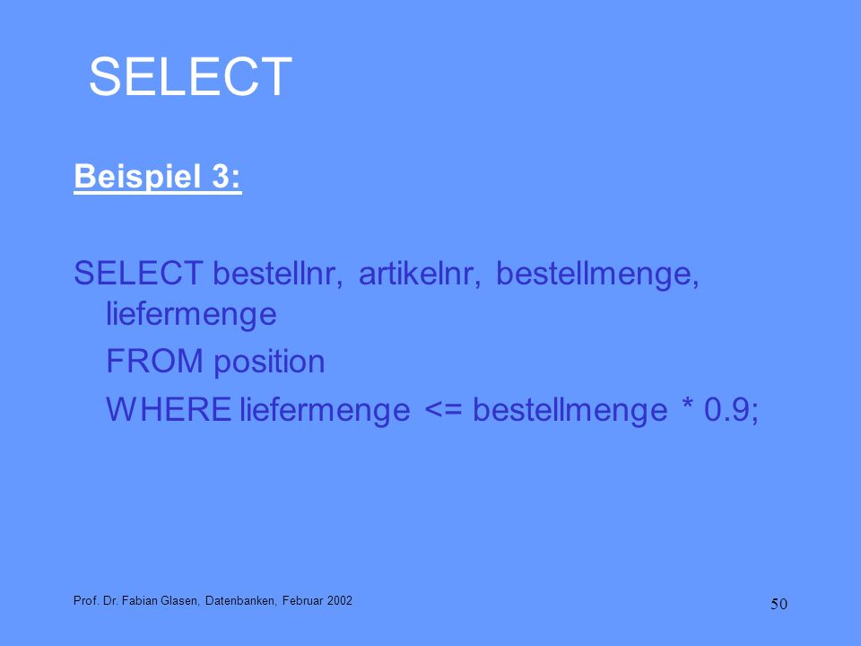 SELECT Beispiel 3: SELECT bestellnr, artikelnr, bestellmenge, liefermenge. FROM position. WHERE liefermenge <= bestellmenge * 0.9;