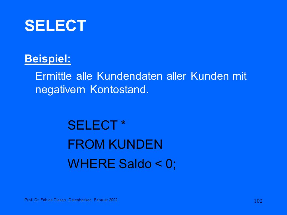 SELECT SELECT * FROM KUNDEN WHERE Saldo < 0; Beispiel: