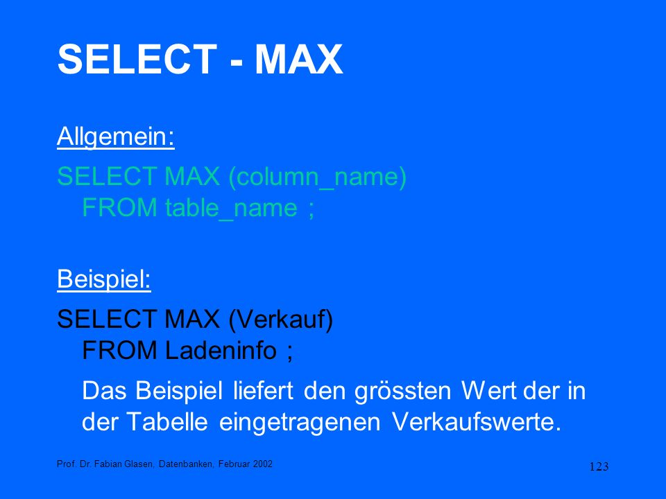 SELECT - MAX Allgemein: SELECT MAX (column_name) FROM table_name ;