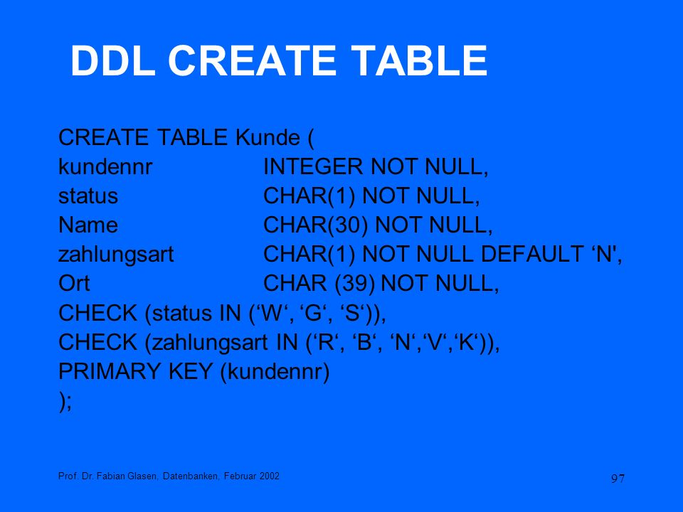 DDL CREATE TABLE CREATE TABLE Kunde ( kundennr INTEGER NOT NULL,