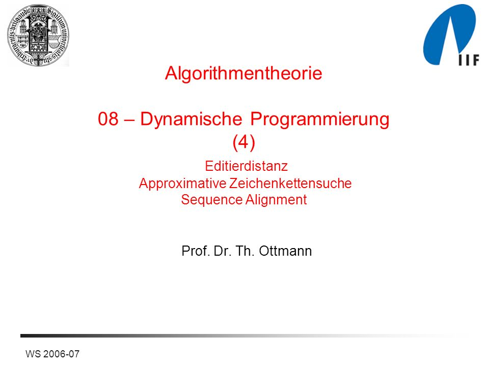 Algorithmentheorie 08 – Dynamische Programmierung (4) Editierdistanz Approximative Zeichenkettensuche Sequence Alignment