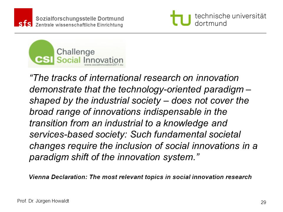 The tracks of international research on innovation demonstrate that the technology-oriented paradigm – shaped by the industrial society – does not cover the broad range of innovations indispensable in the transition from an industrial to a knowledge and services-based society: Such fundamental societal changes require the inclusion of social innovations in a paradigm shift of the innovation system.