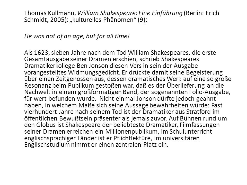 "Thomas Kullmann, William Shakespeare: Eine Einführung (Berlin: Erich Schmidt, 2005): ""kulturelles Phänomen (9): He was not of an age, but for all time."