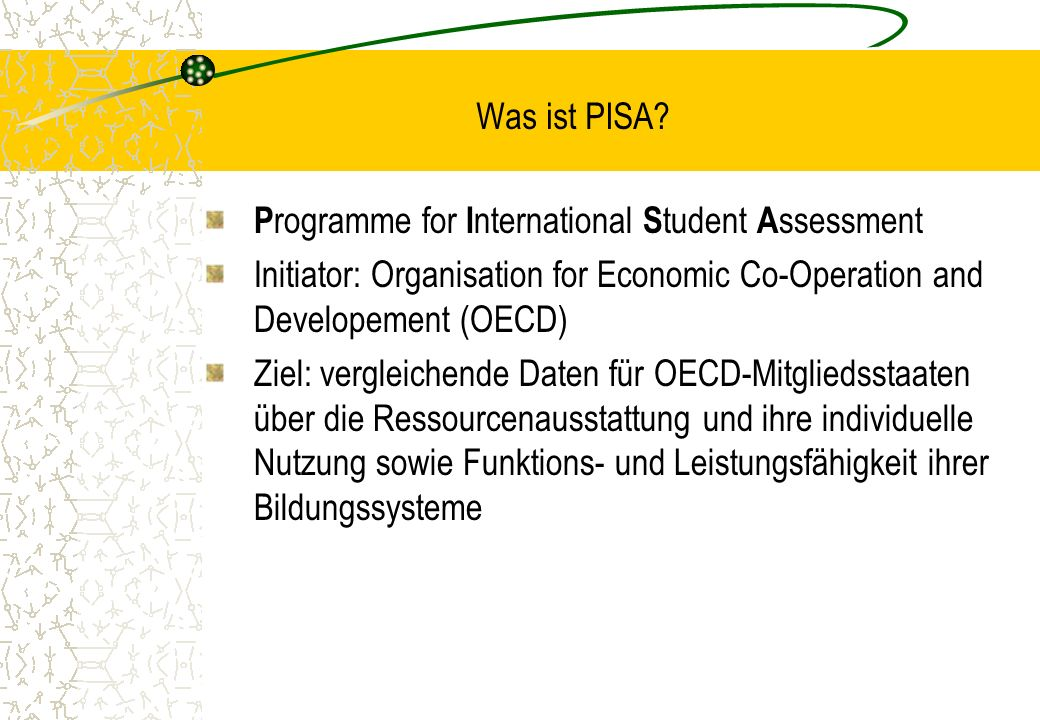 Was ist PISA Programme for International Student Assessment. Initiator: Organisation for Economic Co-Operation and Developement (OECD)