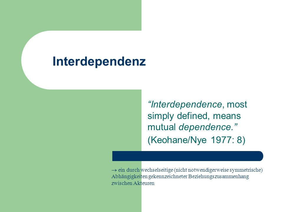 Interdependenz Interdependence, most simply defined, means mutual dependence. (Keohane/Nye 1977: 8)