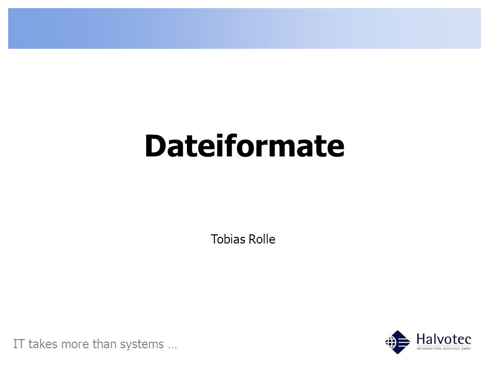 Dateiformate Tobias Rolle IT takes more than systems …