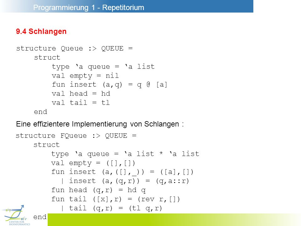 9.4 Schlangen structure Queue :> QUEUE = struct. type 'a queue = 'a list. val empty = nil. fun insert (a,q) = [a]