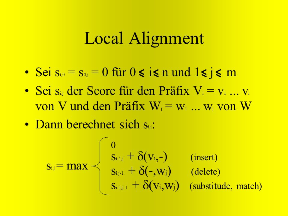 Local Alignment Sei si,0 = s0,j = 0 für 0 i n und 1 j m