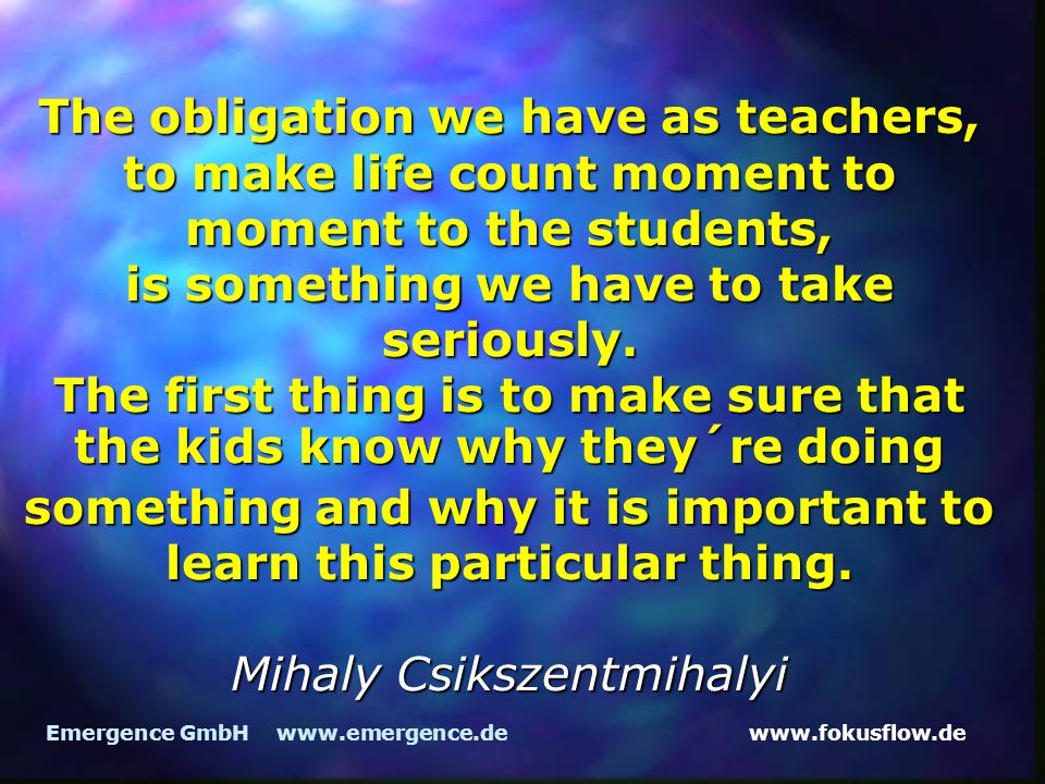 The obligation we have as teachers, to make life count moment to moment to the students, is something we have to take seriously. The first thing is to make sure that the kids know why they´re doing something and why it is important to learn this particular thing. Mihaly Csikszentmihalyi