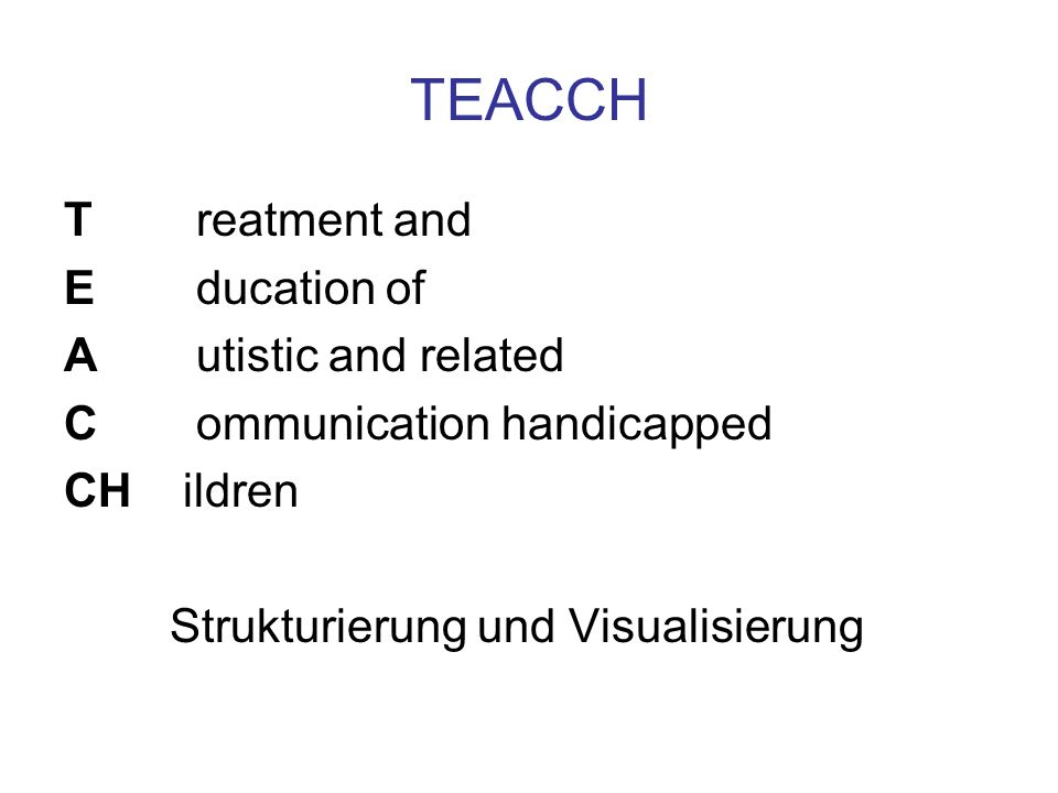 TEACCH T reatment and E ducation of A utistic and related C ommunication handicapped CH ildren Strukturierung und Visualisierung