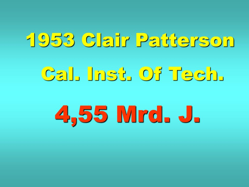 1953 Clair Patterson Cal. Inst. Of Tech. 4,55 Mrd. J.