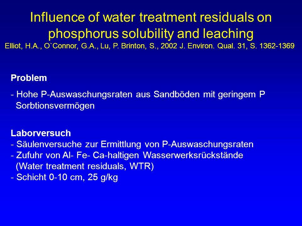 Influence of water treatment residuals on phosphorus solubility and leaching Elliot, H.A., O`Connor, G.A., Lu, P. Brinton, S., 2002 J. Environ. Qual. 31, S