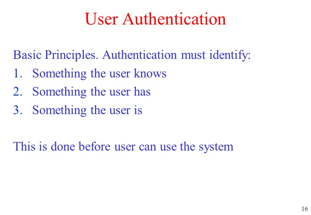 User Authentication Basic Principles. Authentication must identify:
