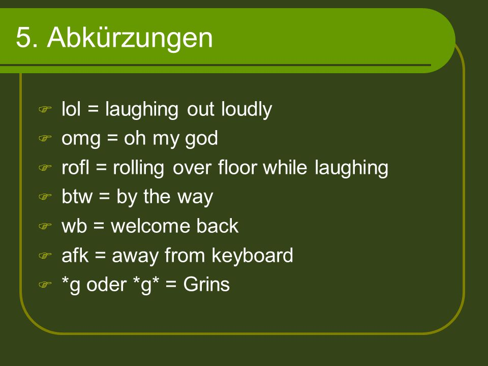 5. Abkürzungen lol = laughing out loudly omg = oh my god