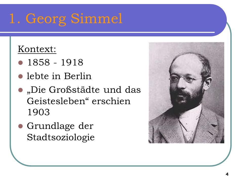 1. Georg Simmel Kontext: 1858 - 1918 lebte in Berlin
