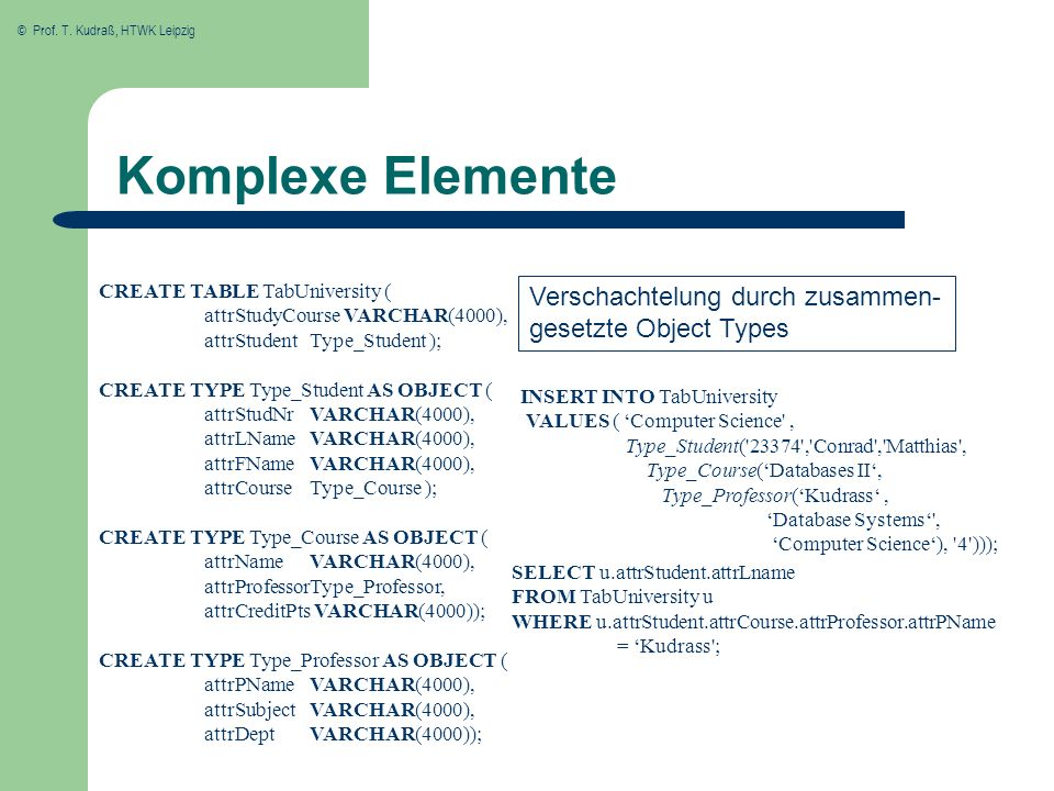 Komplexe Elemente CREATE TABLE TabUniversity ( attrStudyCourse VARCHAR(4000), attrStudent Type_Student );