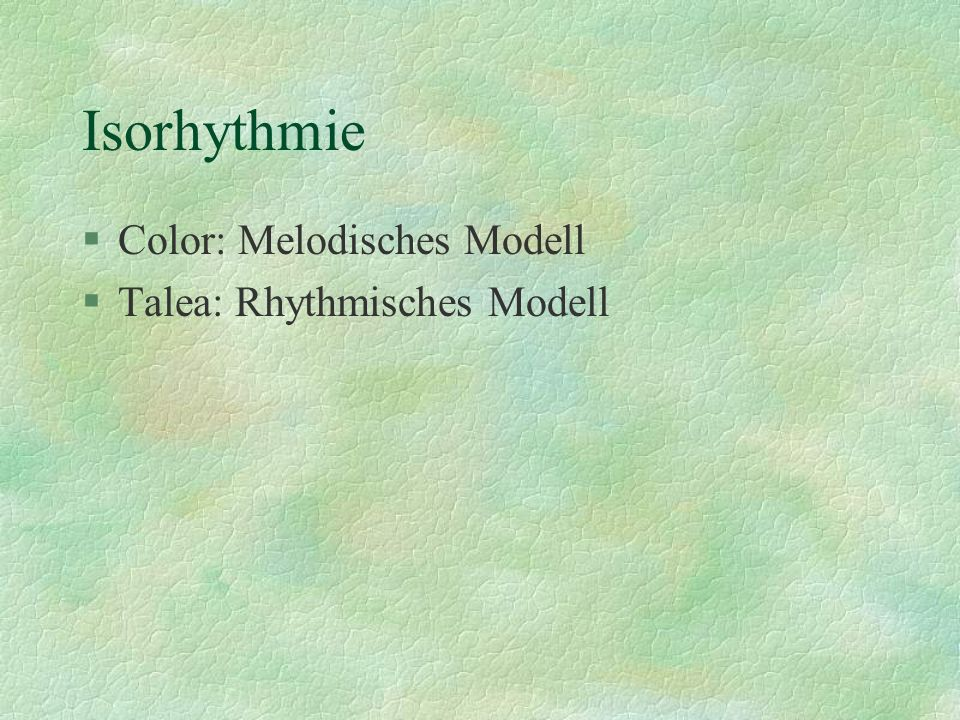 Isorhythmie Color: Melodisches Modell Talea: Rhythmisches Modell