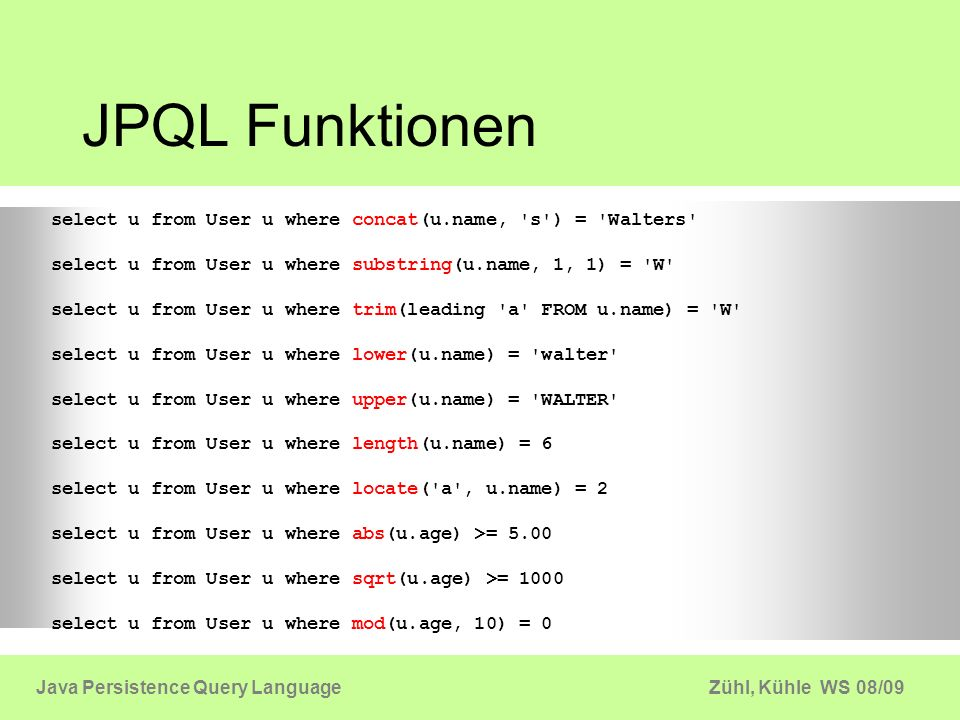 JPQL Funktionen select u from User u where concat(u.name, s ) = Walters select u from User u where substring(u.name, 1, 1) = W