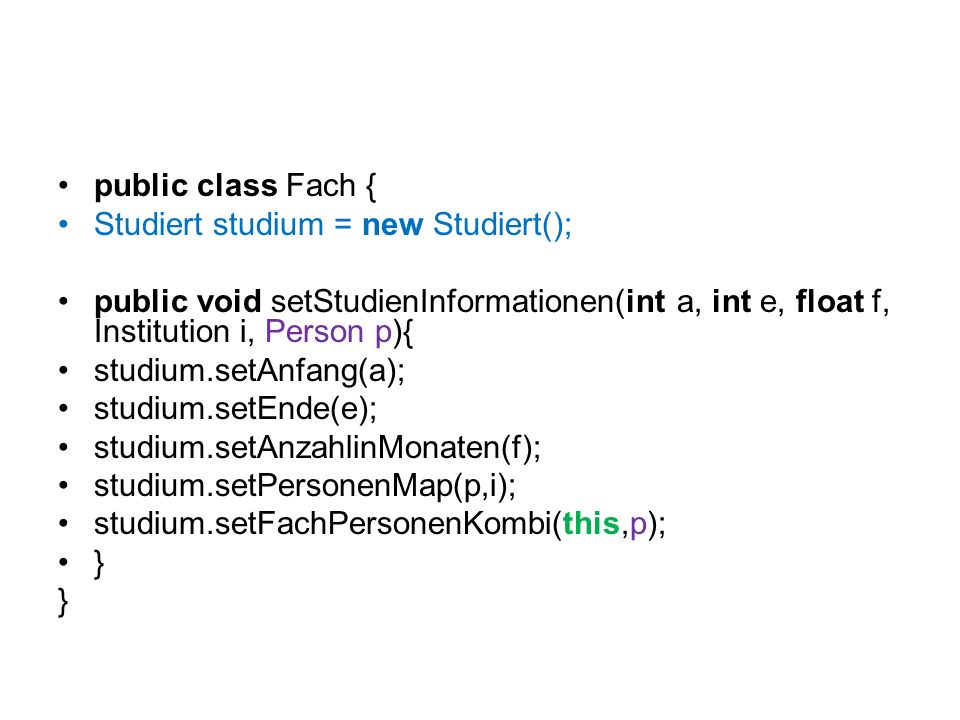 public class Fach { Studiert studium = new Studiert(); public void setStudienInformationen(int a, int e, float f, Institution i, Person p){