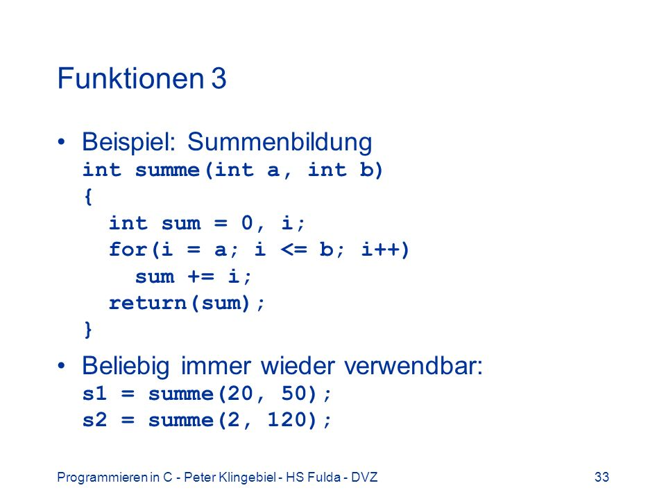 Funktionen 3 Beispiel: Summenbildung int summe(int a, int b) { int sum = 0, i; for(i = a; i <= b; i++) sum += i; return(sum); }