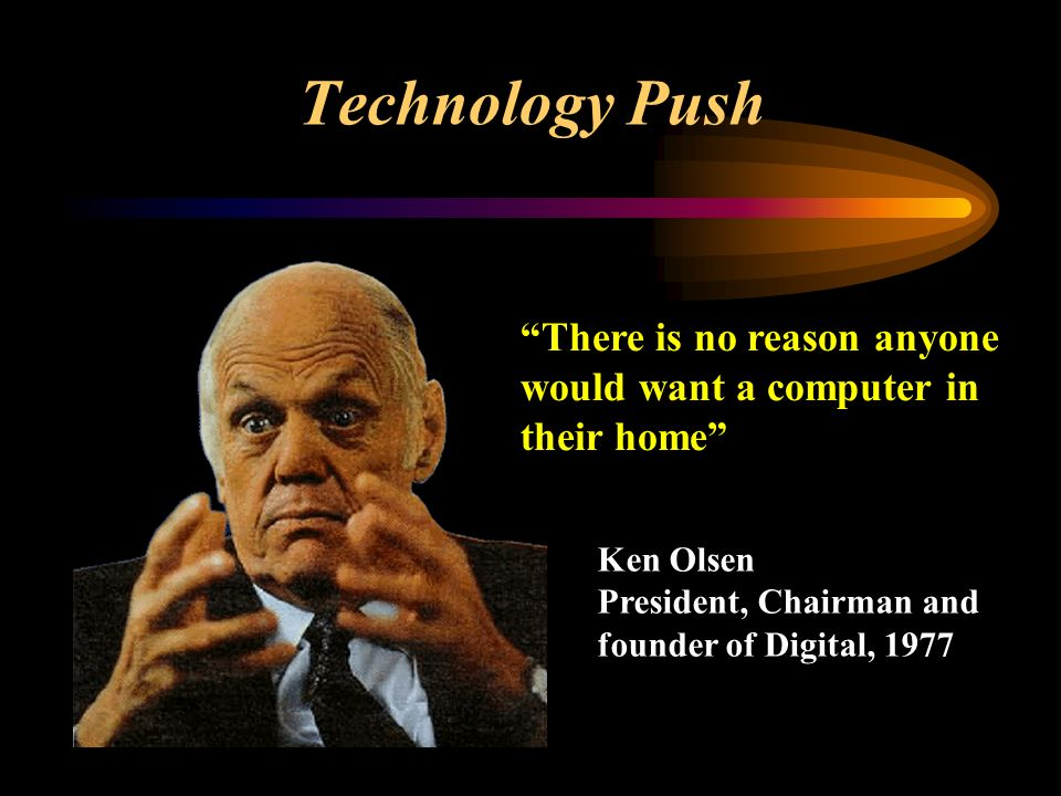 Technology Push There is no reason anyone would want a computer in