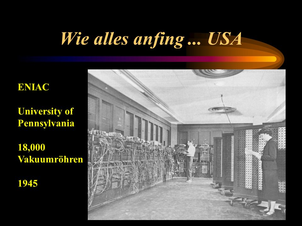 Wie alles anfing ... USA ENIAC University of Pennsylvania 18,000