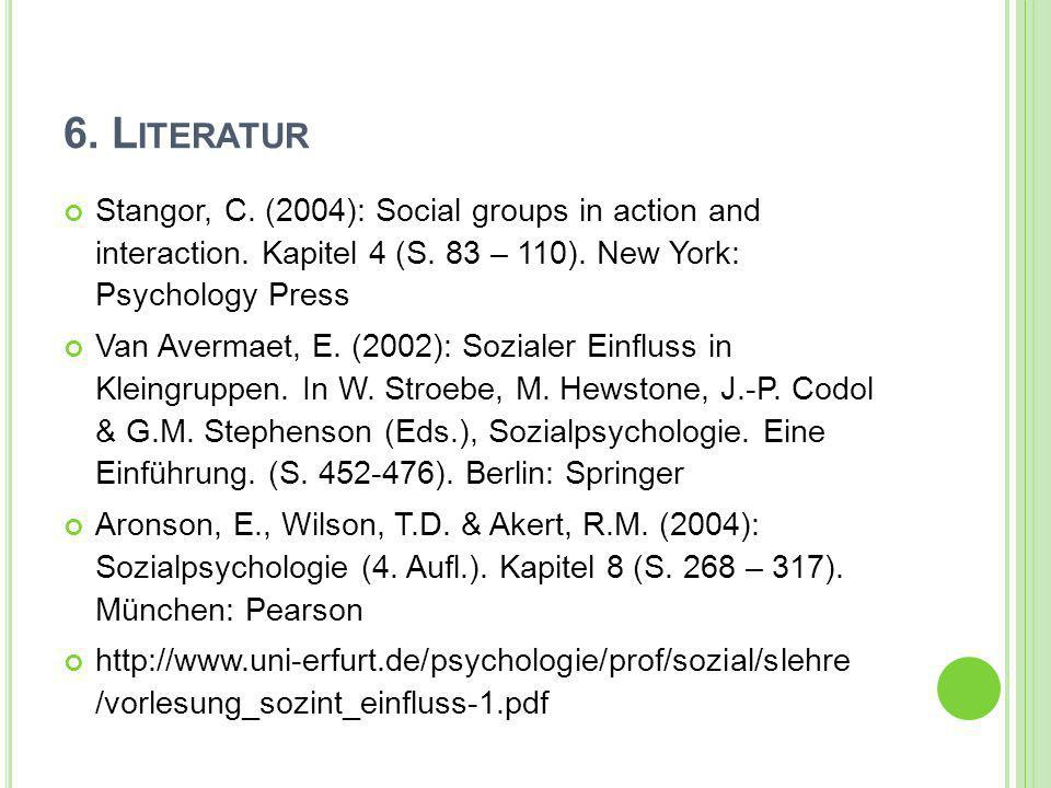 6. Literatur Stangor, C. (2004): Social groups in action and interaction. Kapitel 4 (S. 83 – 110). New York: Psychology Press.