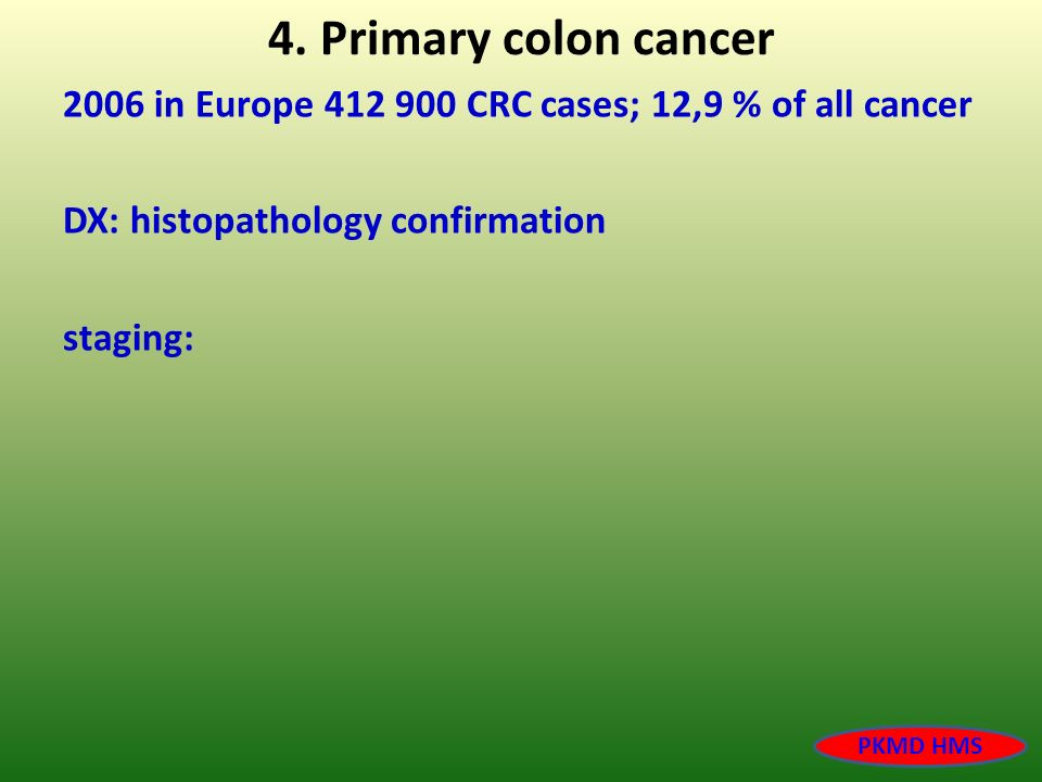 4. Primary colon cancer 2006 in Europe CRC cases; 12,9 % of all cancer DX: histopathology confirmation staging: