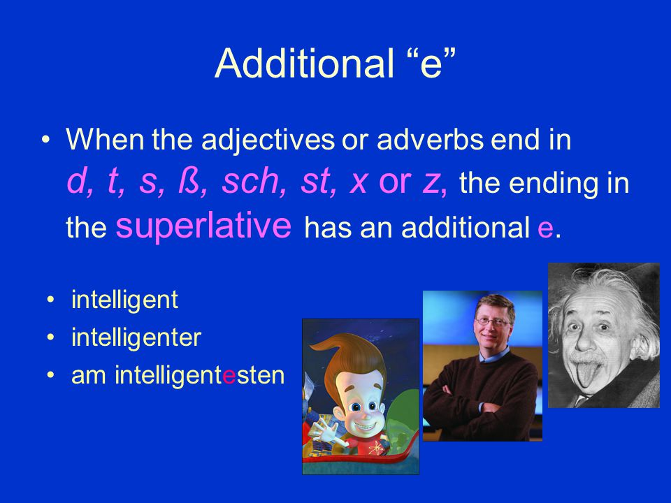 Additional e When the adjectives or adverbs end in d, t, s, ß, sch, st, x or z, the ending in the superlative has an additional e.
