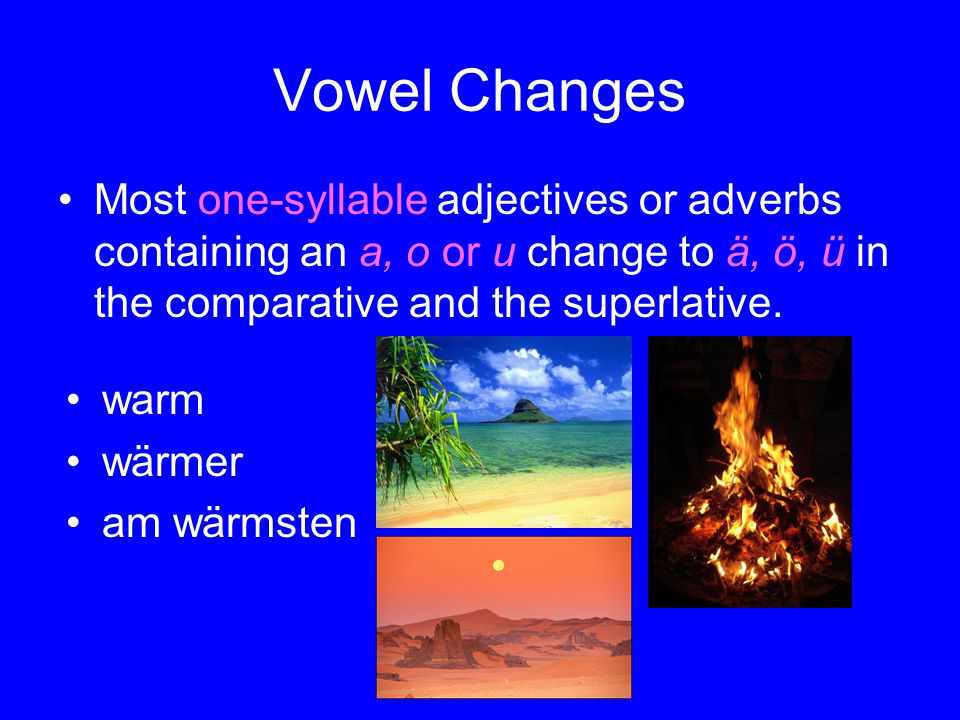 Vowel Changes Most one-syllable adjectives or adverbs containing an a, o or u change to ä, ö, ü in the comparative and the superlative.