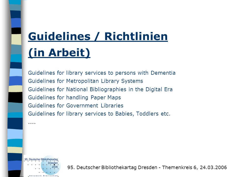 Guidelines / Richtlinien (in Arbeit) Guidelines for library services to persons with Dementia Guidelines for Metropolitan Library Systems Guidelines for National Bibliographies in the Digital Era Guidelines for handling Paper Maps Guidelines for Government Libraries Guidelines for library services to Babies, Toddlers etc. ....