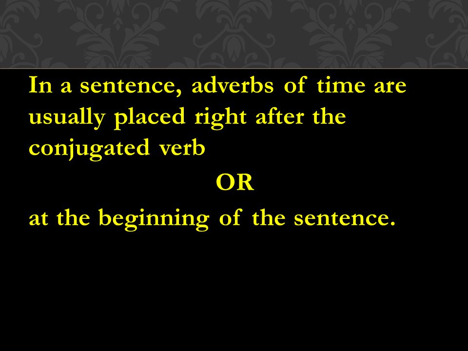In a sentence, adverbs of time are usually placed right after the conjugated verb OR at the beginning of the sentence.