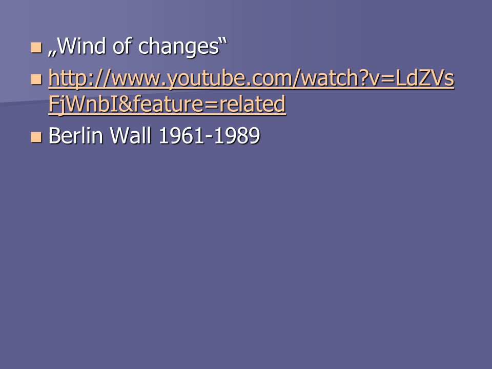 """Wind of changes http://www.youtube.com/watch v=LdZVsFjWnbI&feature=related Berlin Wall 1961-1989"