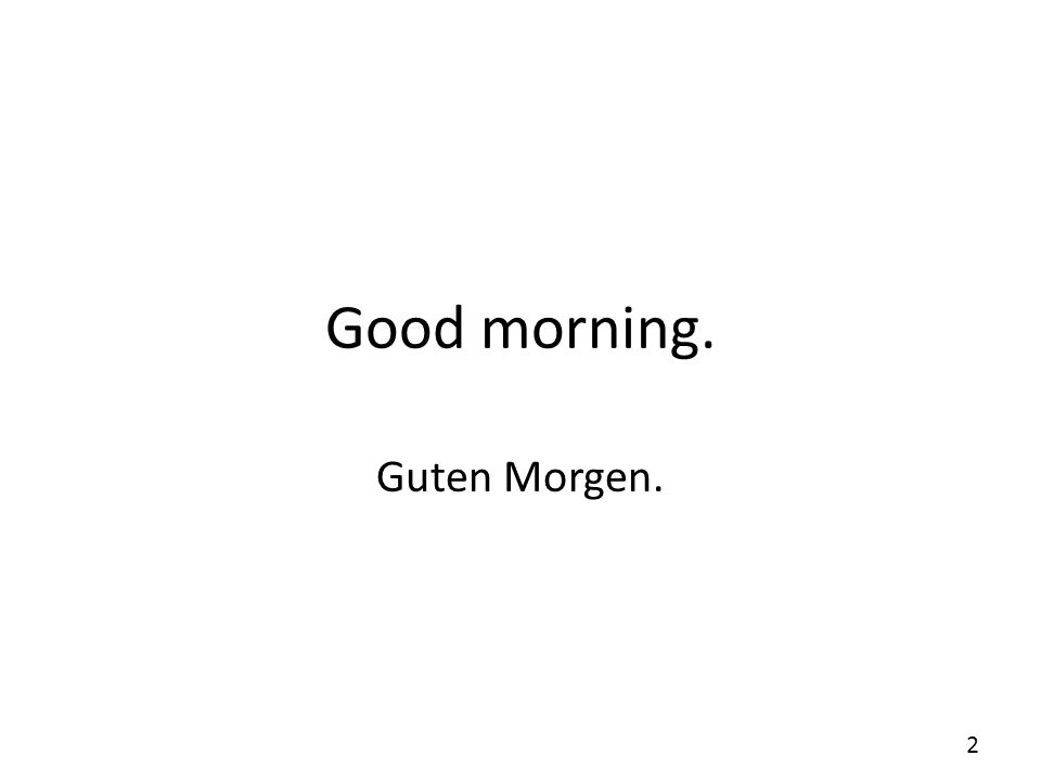 Good morning. Guten Morgen.