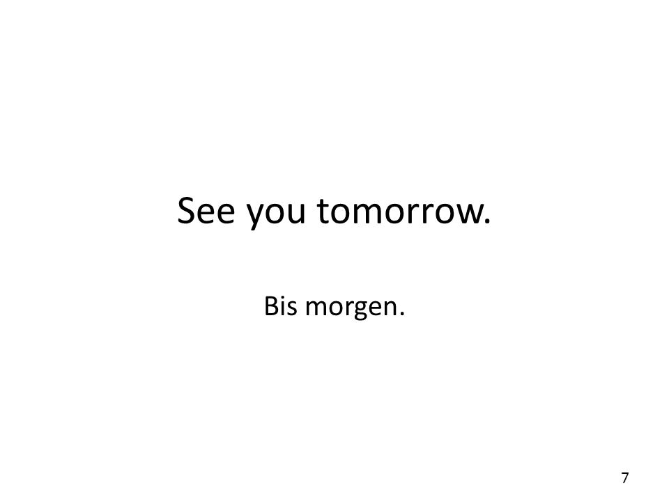 See you tomorrow. Bis morgen.