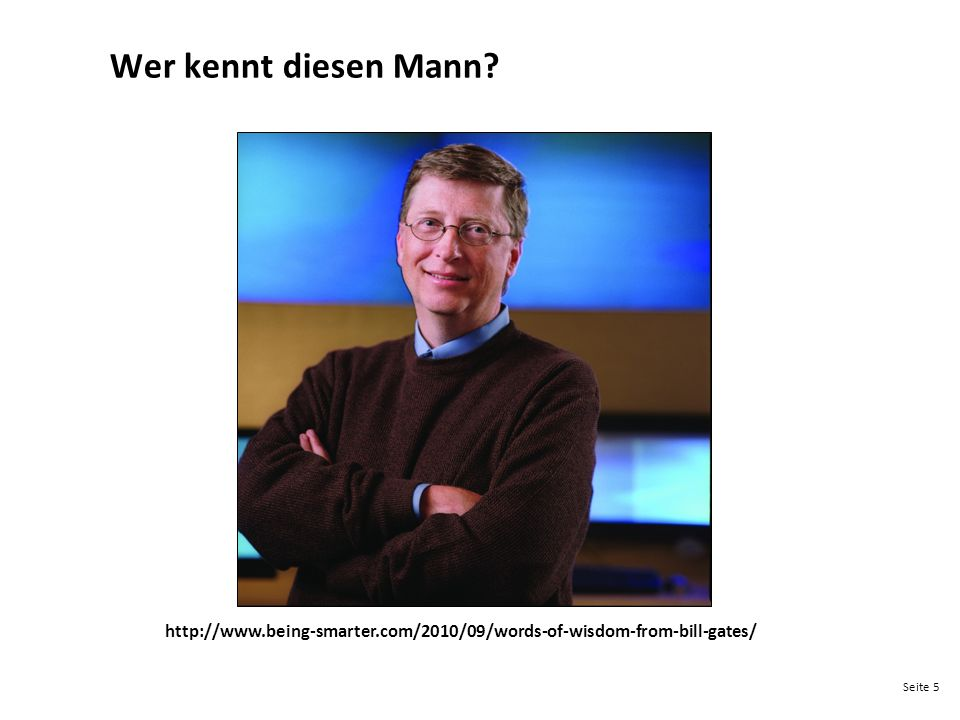 Wer kennt diesen Mann http://www.being-smarter.com/2010/09/words-of-wisdom-from-bill-gates/