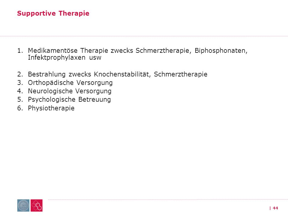 Supportive Therapie Medikamentöse Therapie zwecks Schmerztherapie, Biphosphonaten, Infektprophylaxen usw.