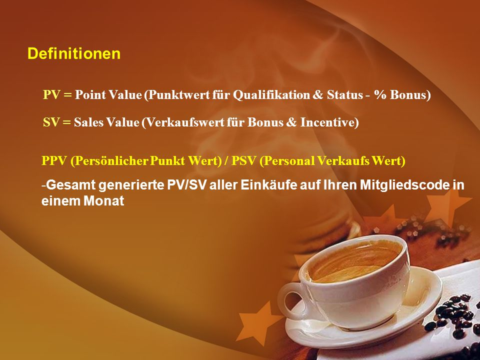 Definitionen PV = Point Value (Punktwert für Qualifikation & Status - % Bonus) SV = Sales Value (Verkaufswert für Bonus & Incentive)