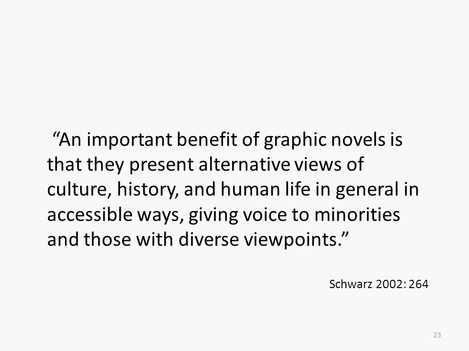 An important benefit of graphic novels is that they present alternative views of culture, history, and human life in general in accessible ways, giving voice to minorities and those with diverse viewpoints.