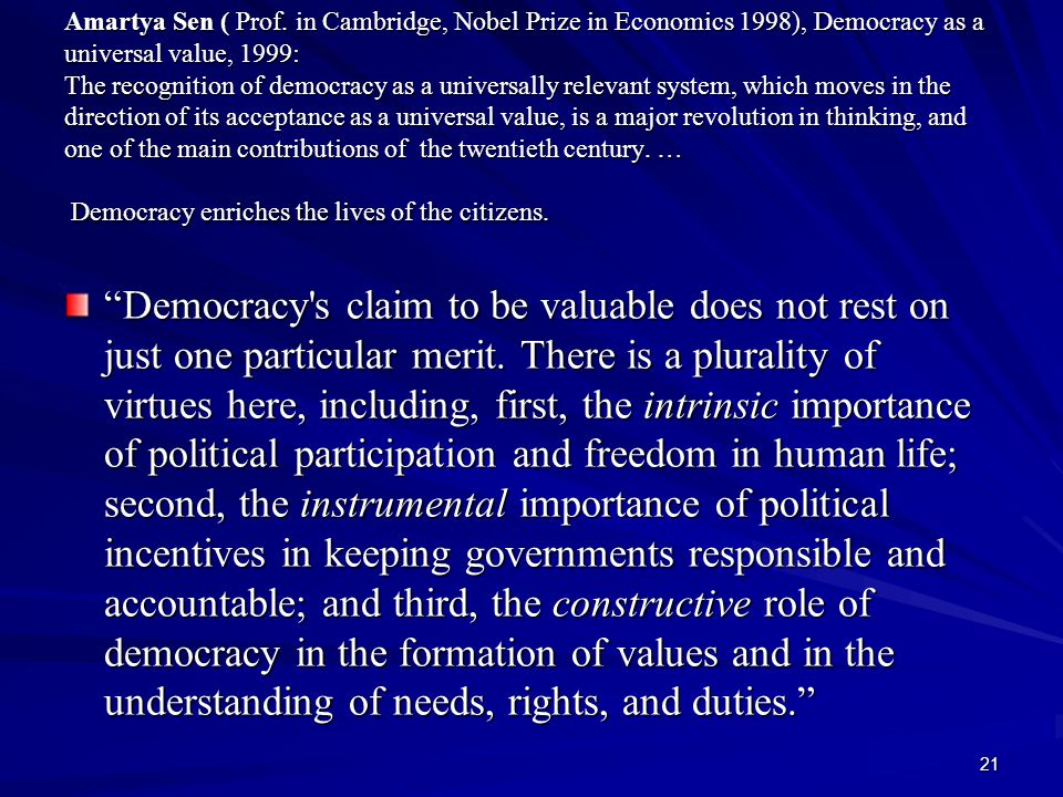 Amartya Sen ( Prof. in Cambridge, Nobel Prize in Economics 1998), Democracy as a universal value, 1999: The recognition of democracy as a universally relevant system, which moves in the direction of its acceptance as a universal value, is a major revolution in thinking, and one of the main contributions of the twentieth century. … Democracy enriches the lives of the citizens.