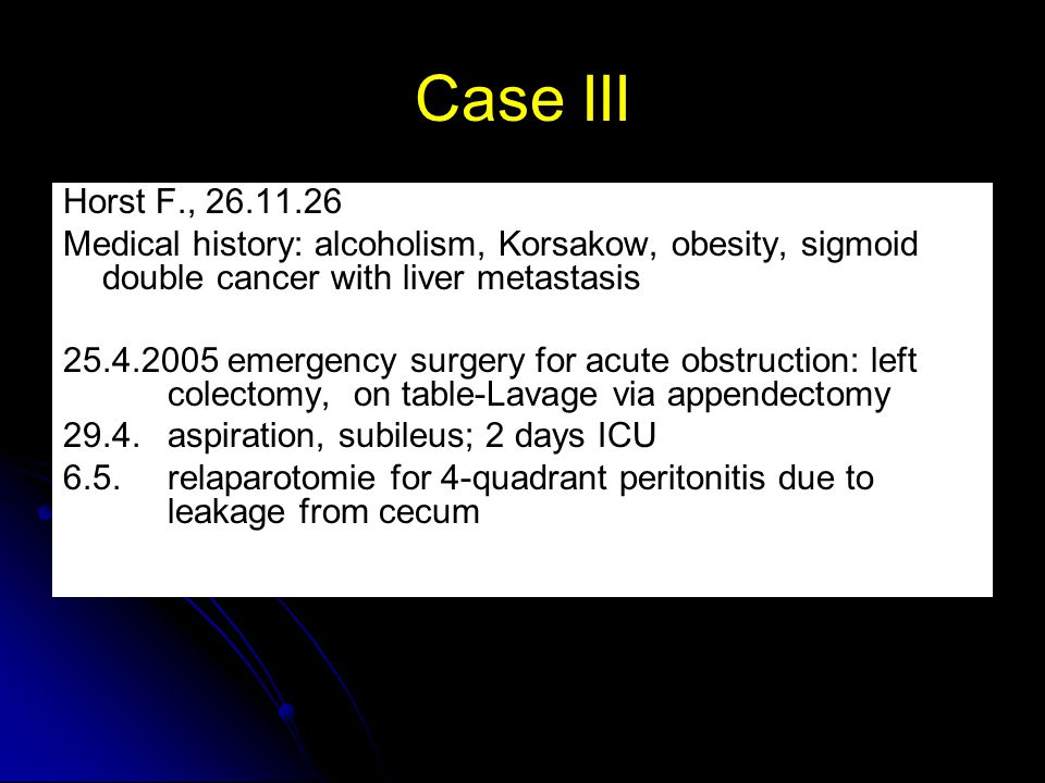 Case III Horst F., 26.11.26. Medical history: alcoholism, Korsakow, obesity, sigmoid double cancer with liver metastasis.